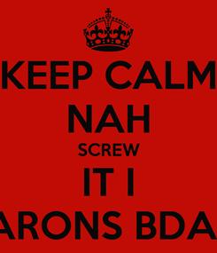 Poster: KEEP CALM NAH SCREW IT I BARONS BDAY