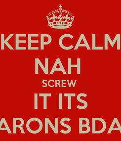 Poster: KEEP CALM NAH  SCREW  IT ITS BARONS BDAY