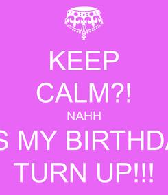 Poster: KEEP CALM?! NAHH ITS MY BIRTHDAY TURN UP!!!
