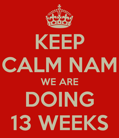 Poster: KEEP CALM NAM WE ARE DOING 13 WEEKS