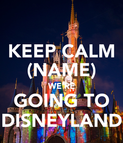 Poster: KEEP CALM (NAME) WE'RE GOING TO DISNEYLAND