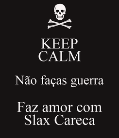Poster: KEEP CALM Não faças guerra Faz amor com Slax Careca