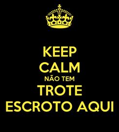 Poster: KEEP CALM NÃO TEM TROTE ESCROTO AQUI