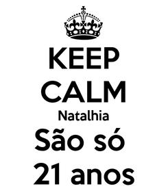 Poster: KEEP CALM Natalhia São só  21 anos