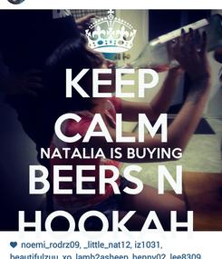 Poster: KEEP CALM NATALIA IS BUYING BEERS N  HOOKAH