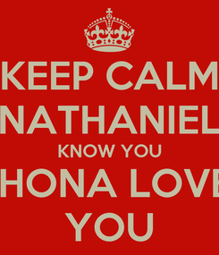 Poster: KEEP CALM NATHANIEL KNOW YOU SHONA LOVE  YOU