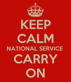 Poster: KEEP CALM NATIONAL SERVICE  CARRY ON