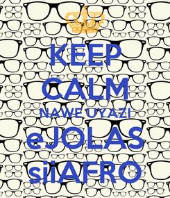 Poster: KEEP CALM NAWE UYAZI eJOLAS siiAFRO