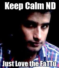 Poster:  Keep Calm ND Just Love the FaTTu