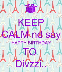Poster: KEEP CALM nd say HAPPY BIRTHDAY TO  Divzzi..