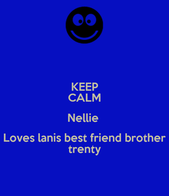 Poster: KEEP CALM Nellie  Loves lanis best friend brother trenty