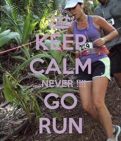 Poster: KEEP CALM ....NEVER !!!!  GO RUN