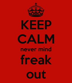Poster: KEEP CALM never mind freak out