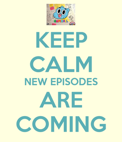 Poster: KEEP CALM NEW EPISODES ARE COMING