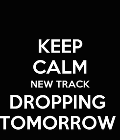 Poster: KEEP CALM NEW TRACK DROPPING  TOMORROW