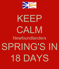 Poster: KEEP CALM Newfoundlanders SPRING'S IN 18 DAYS