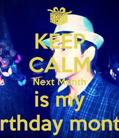Poster: KEEP CALM Next Month is my Birthday month!