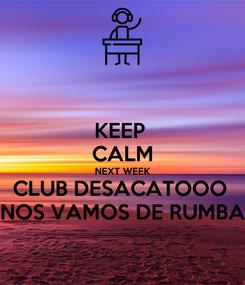 Poster: KEEP  CALM NEXT WEEK CLUB DESACATOOO  NOS VAMOS DE RUMBA