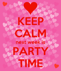 Poster: KEEP CALM next week is PARTY TIME