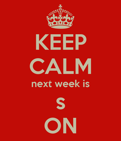 Poster: KEEP CALM next week is s ON