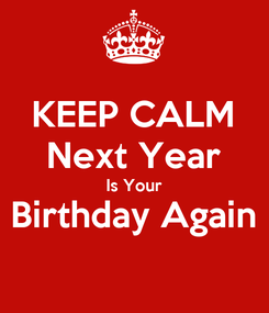 Poster: KEEP CALM Next Year Is Your Birthday Again