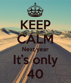 Poster: KEEP CALM Next year It's only 40