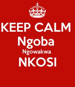 Poster: KEEP CALM  Ngoba  Ngowakwa  NKOSI