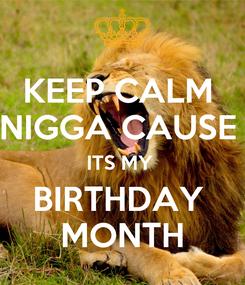 Poster: KEEP CALM  NIGGA CAUSE  ITS MY  BIRTHDAY  MONTH