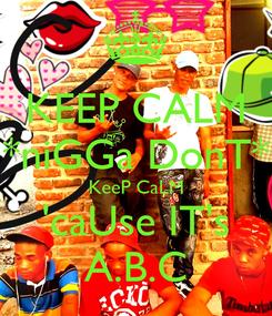 Poster: KEEP CALM *niGGa DonT* KeeP CaLM 'caUse IT's A.B.C