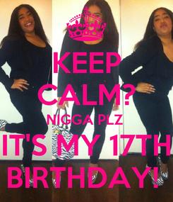 Poster: KEEP CALM? NIGGA PLZ  IT'S MY 17TH BIRTHDAY!
