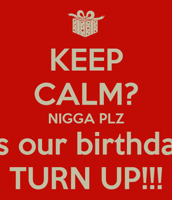 Poster: KEEP CALM? NIGGA PLZ It's our birthday  TURN UP!!!