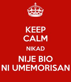Poster: KEEP CALM NIKAD NIJE BIO NI UMEMORISAN