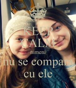 Poster: KEEP CALM nimeni nu se compara cu ele
