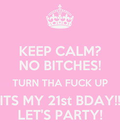 Poster: KEEP CALM? NO BITCHES! TURN THA FUCK UP ITS MY 21st BDAY!! LET'S PARTY!