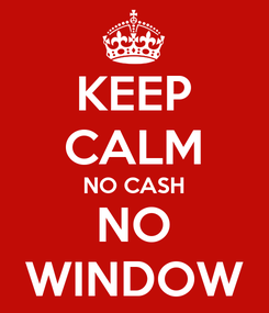 Poster: KEEP CALM NO CASH NO WINDOW