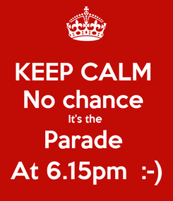 Poster: KEEP CALM  No chance  It's the  Parade  At 6.15pm  :-)