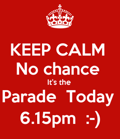 Poster: KEEP CALM  No chance  It's the  Parade  Today  6.15pm  :-)
