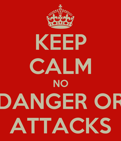 Poster: KEEP CALM NO DANGER OR ATTACKS