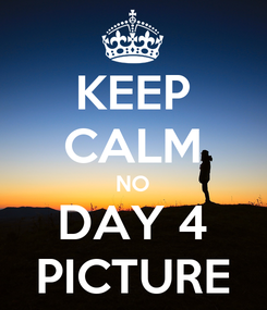 Poster: KEEP CALM NO DAY 4 PICTURE