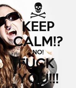 Poster: KEEP CALM!? NO! FUCK  YOU!!!