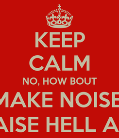 Poster: KEEP CALM NO, HOW BOUT MAKE NOISE, RAISE HELL AN