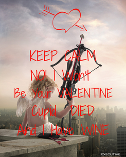 Poster: KEEP CALM NO! I Won't  Be Your VALENTINE Cupid  DIED And I Have WINE