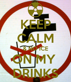 Poster: KEEP CALM & NO ICE ON MY  DRINKS