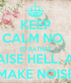 Poster: KEEP CALM NO,  I'D RATHER RAISE HELL, AN MAKE NOISE