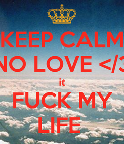 Poster: KEEP CALM NO LOVE </3 it FUCK MY LIFE