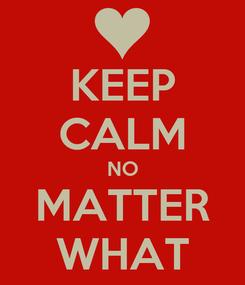Poster: KEEP CALM NO MATTER WHAT