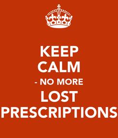 Poster: KEEP CALM - NO MORE LOST PRESCRIPTIONS