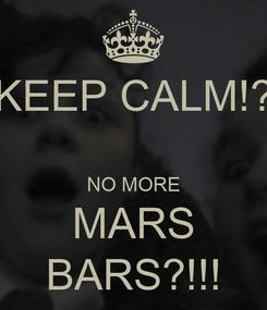 Poster: KEEP CALM!?  NO MORE MARS BARS?!!!