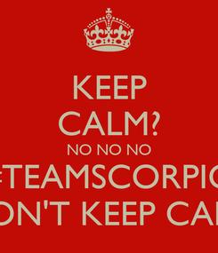 Poster: KEEP CALM? NO NO NO #TEAMSCORPIO DON'T KEEP CALM