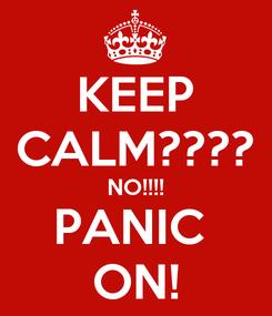 Poster: KEEP CALM???? NO!!!! PANIC  ON!